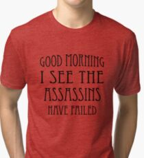 Good Morning, I See the Assassins Have Failed Tri-blend T-Shirt