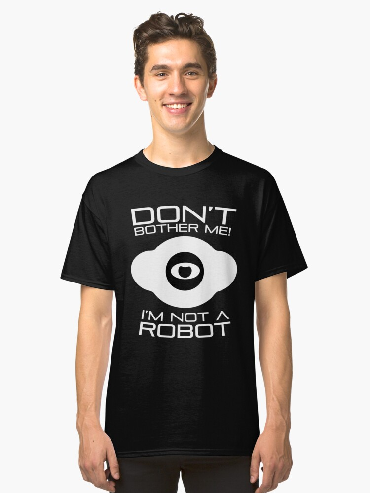 Don't bother me I am not a Robot T-Shirt Classic T-Shirt Front