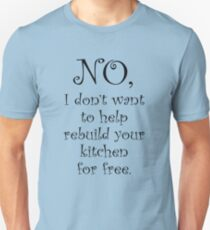 No I dont want to help you rebuild your kitchen T-Shirt