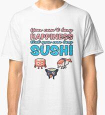 Sushi Rolls: You Can Buy Happiness, But You Can't Buy Sushi Classic T-Shirt