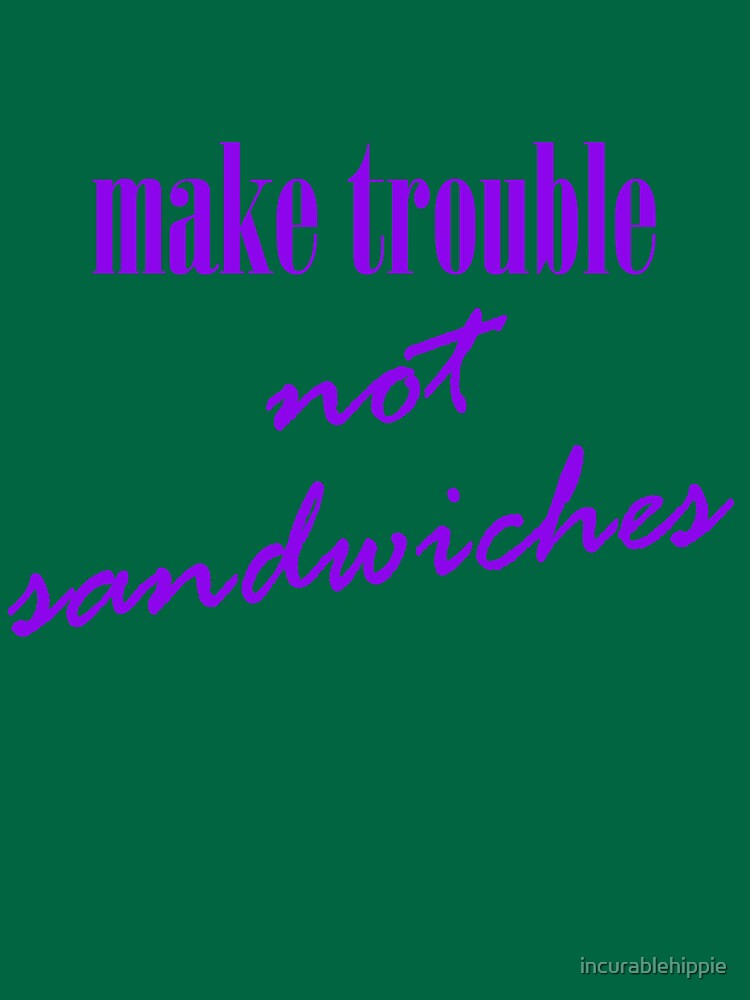 Make trouble, not sandwiches by incurablehippie