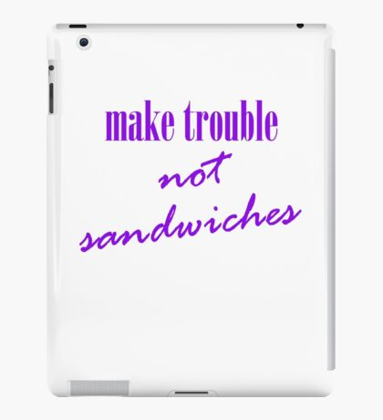 Make trouble, not sandwiches iPad Case/Skin