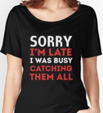Sorry I'm late I was busy catching them all Women's Relaxed Fit T-Shirt