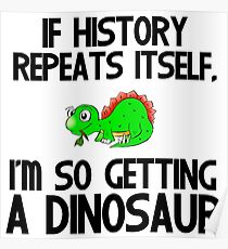 IF HISTORY REPEATS ITSELF,I'M SO GETTING A DINOSAUR Poster