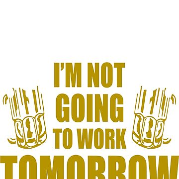 This Beer Tastes Lot Like Im Not Going To Work Tomorrow T shirt by 06051984