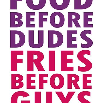 Food before dudes , fries before guys  by badideatees