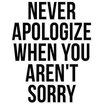 Never apologize when you aren't sorry by psyduck25