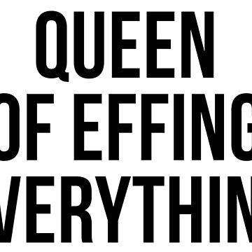 Queen Of Effing EVERYTHING by psyduck25