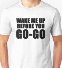 Wake me up before you go go  Unisex T-Shirt