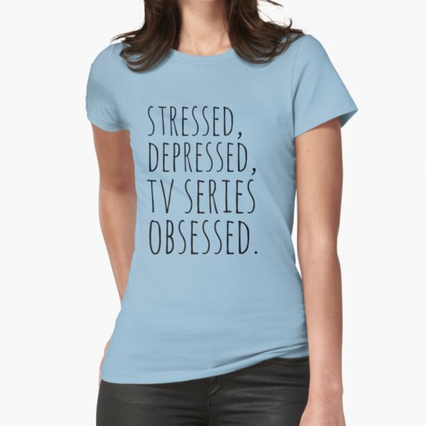 stressed, depressed, TV SERIES obsessed #black Fitted T-Shirt