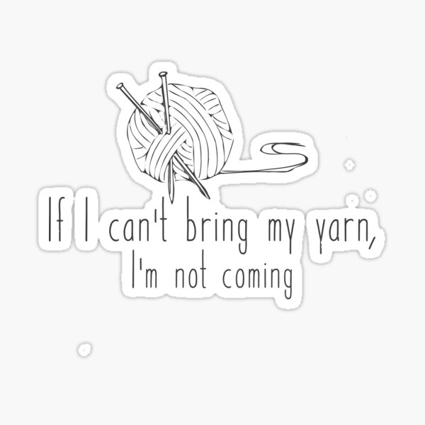 Sticker - If I can't bring my yarn I'm not coming Sticker