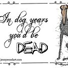 In dog years you'd be dead by Jenny Wood