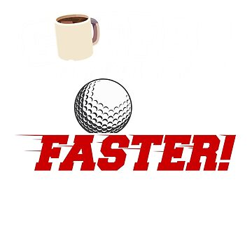 Coffee Makes Me Golf Faster by Shasta9876