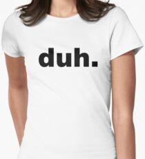 duh. Women's Fitted T-Shirt