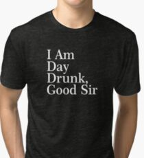 I Am Day Drunk, Good Sir Funny Alcohol Drinking Beer Tri-blend T-Shirt