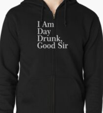 I Am Day Drunk, Good Sir Funny Alcohol Drinking Beer Zipped Hoodie
