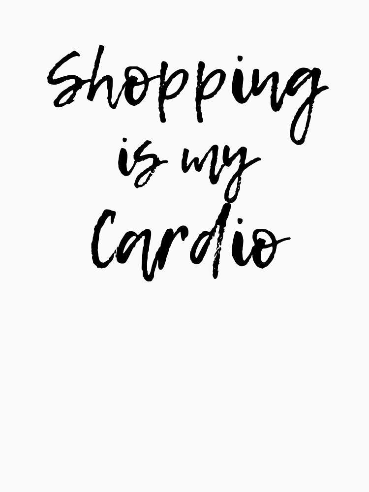Shopping Is My Cardio Shirt by DSweethearts