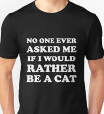 No one ever asked me If i would rather be a cat Unisex T-Shirt