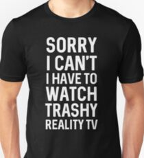 Sorry I can't I have to watch trashy reality tv Unisex T-Shirt