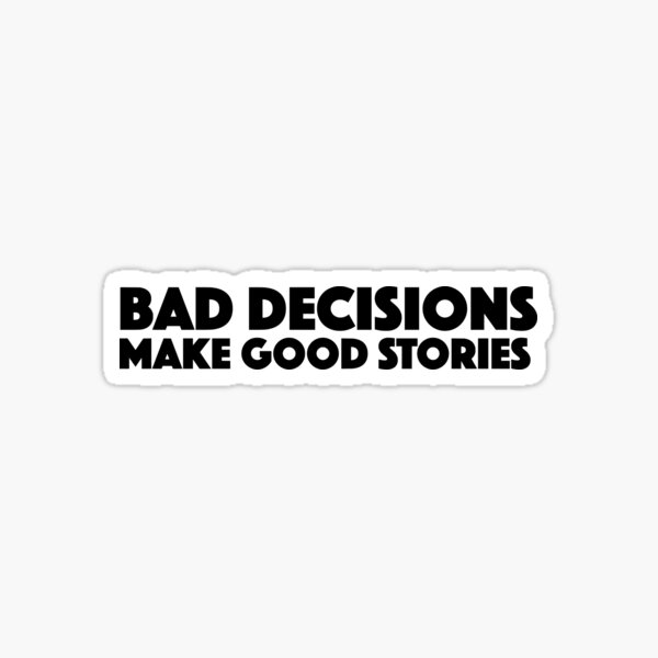 Bad Decisions Make Good Stories Funny T Shirt Sticker