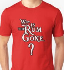 WHY IS THE RUM GONE? Unisex T-Shirt