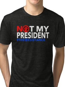 Not my President - The Resistance Tri-blend T-Shirt