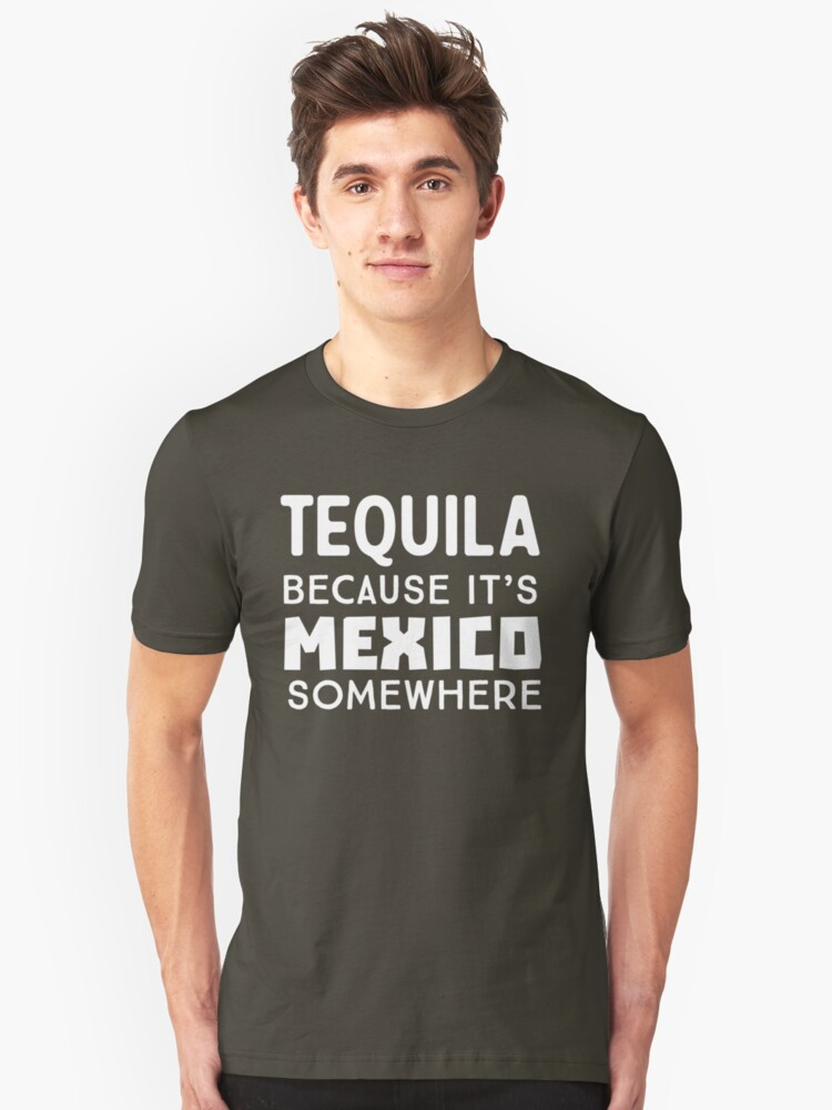 Tequila. Because it's Mexico Somewhere Unisex T-Shirt Front