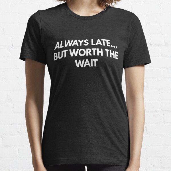 Toujours en retard ... mais vaut l'attente T-shirt essentiel