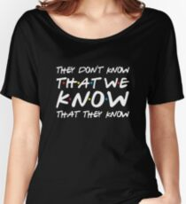 They don't know that we know that they know Women's Relaxed Fit T-Shirt
