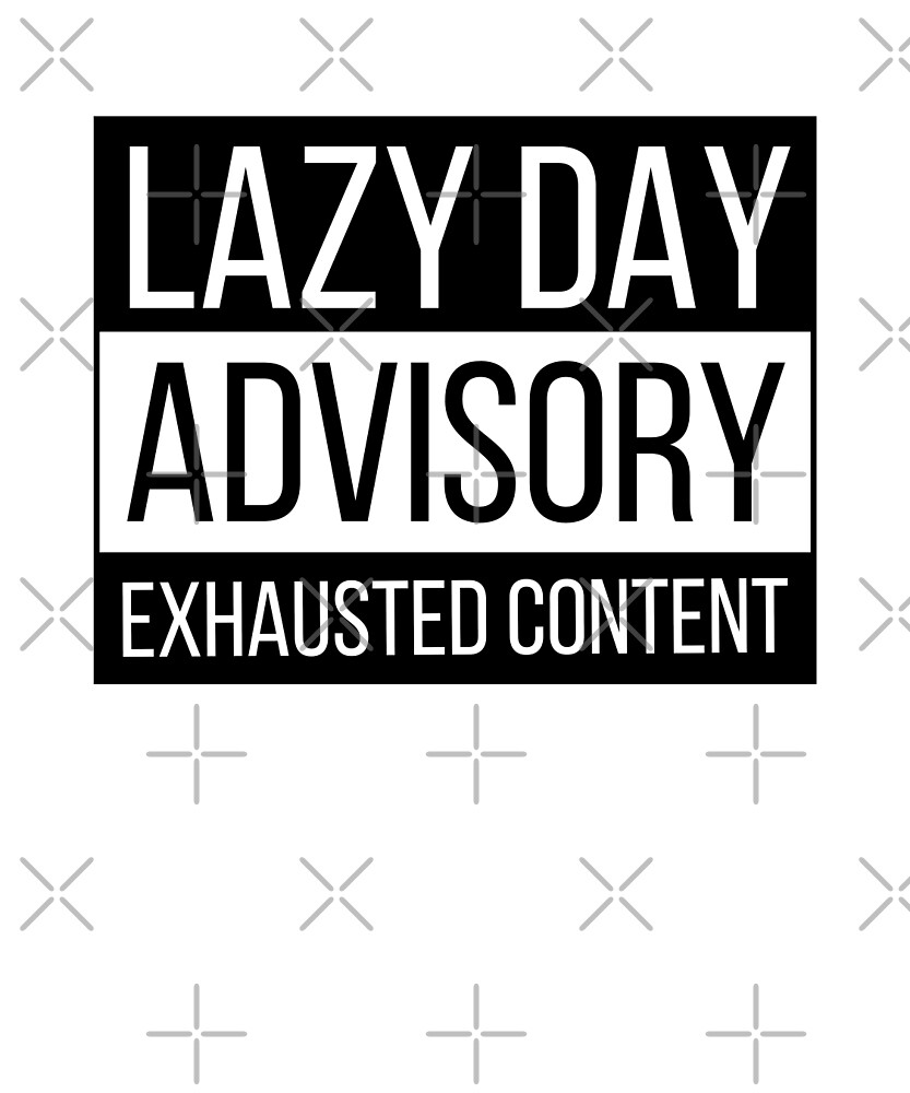 Lazy day advisory exhausted content by dreamhustle