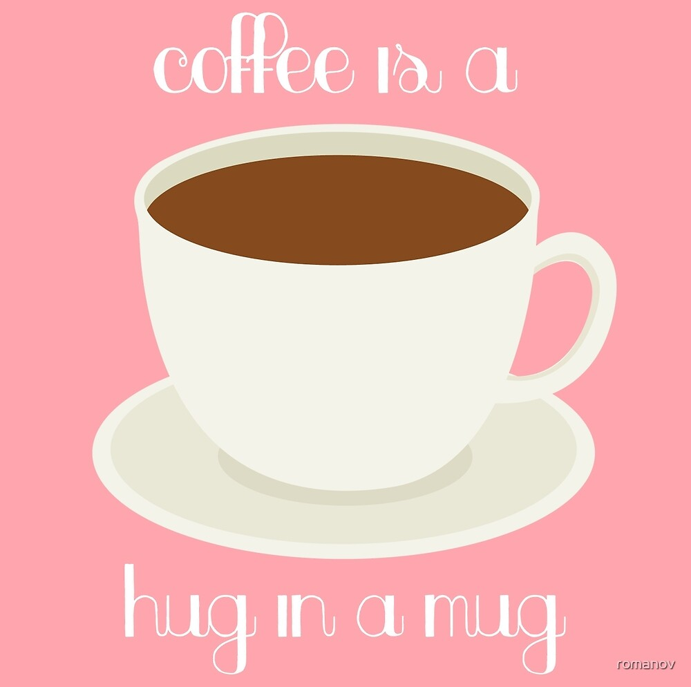 Coffee is a Hug in a Mug  by romanov