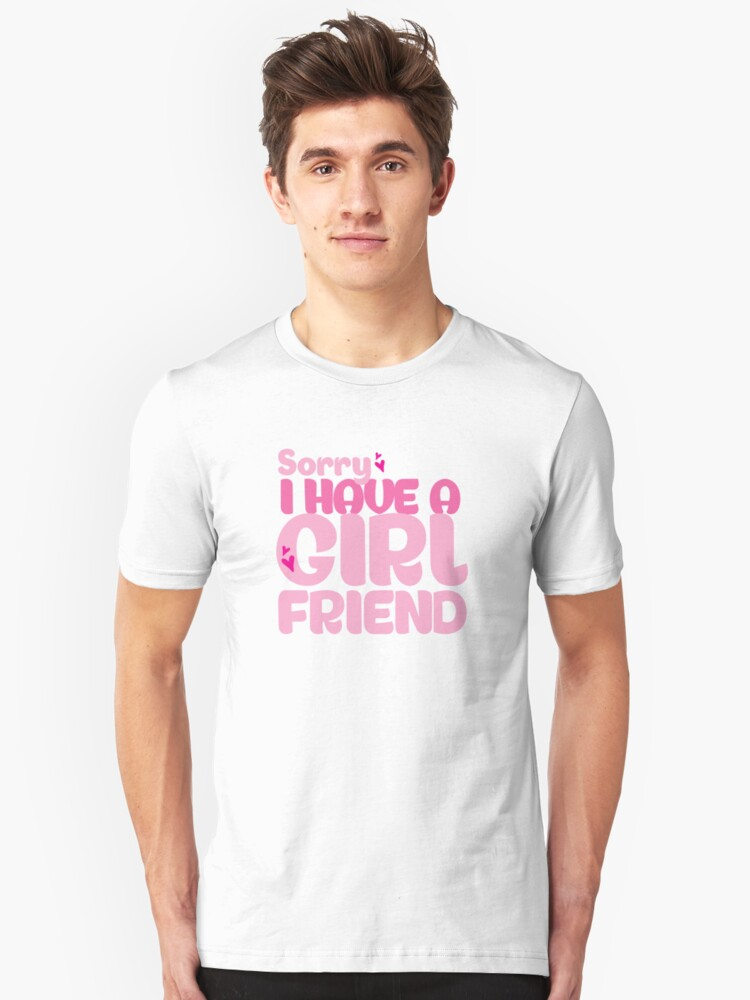 Sorry, I have a Girl Friend Unisex T-Shirt Front