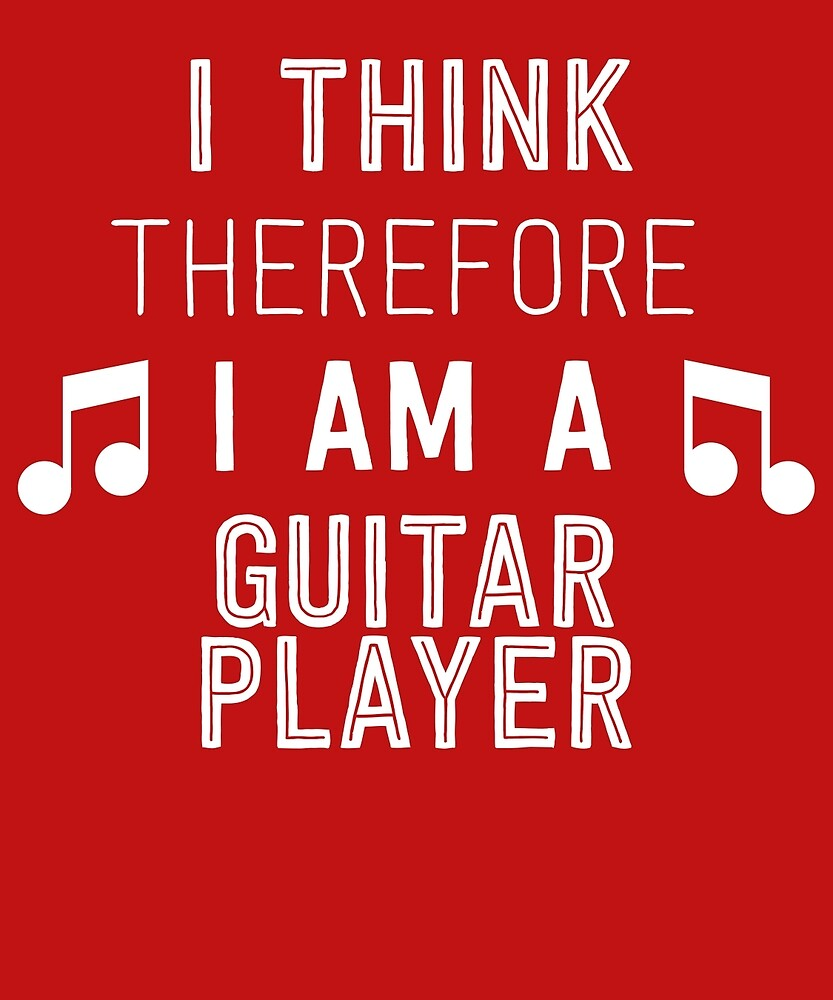 I Think Therefore I'm A Guitar Player by AlwaysAwesome