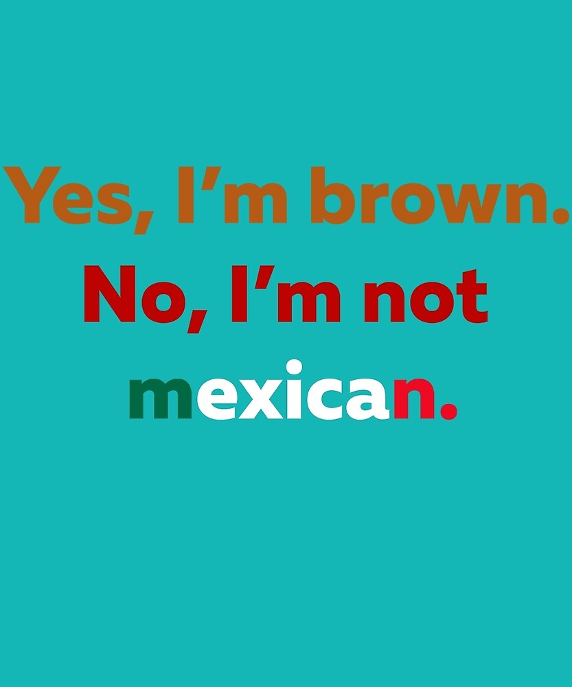 Yes I'm Brown No I'm Not Mexican  by AlwaysAwesome