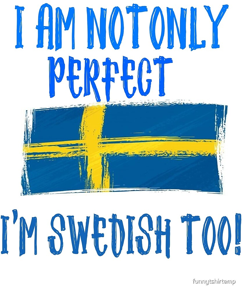 I am not only Perfect, I'm Swedish Too Flag by funnytshirtemp