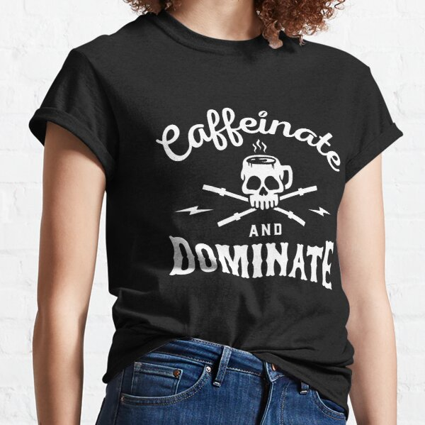 Caffeinate And Dominate Classic T-Shirt