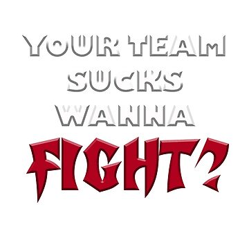 Your Team Sucks Wanna Fight? by PETRIPRINTS