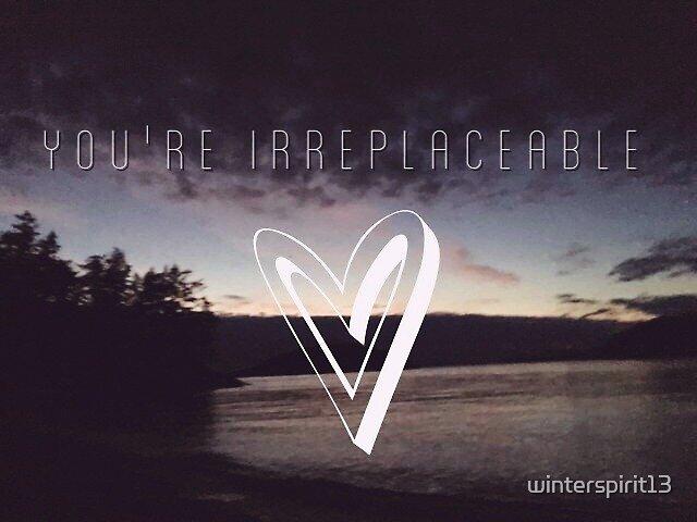 You're Irreplaceable by winterspirit13