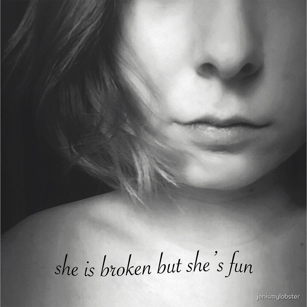 she is broken but she's fun by jenismylobster