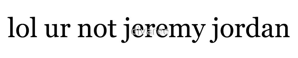 lol ur not jeremy jordan by divaree