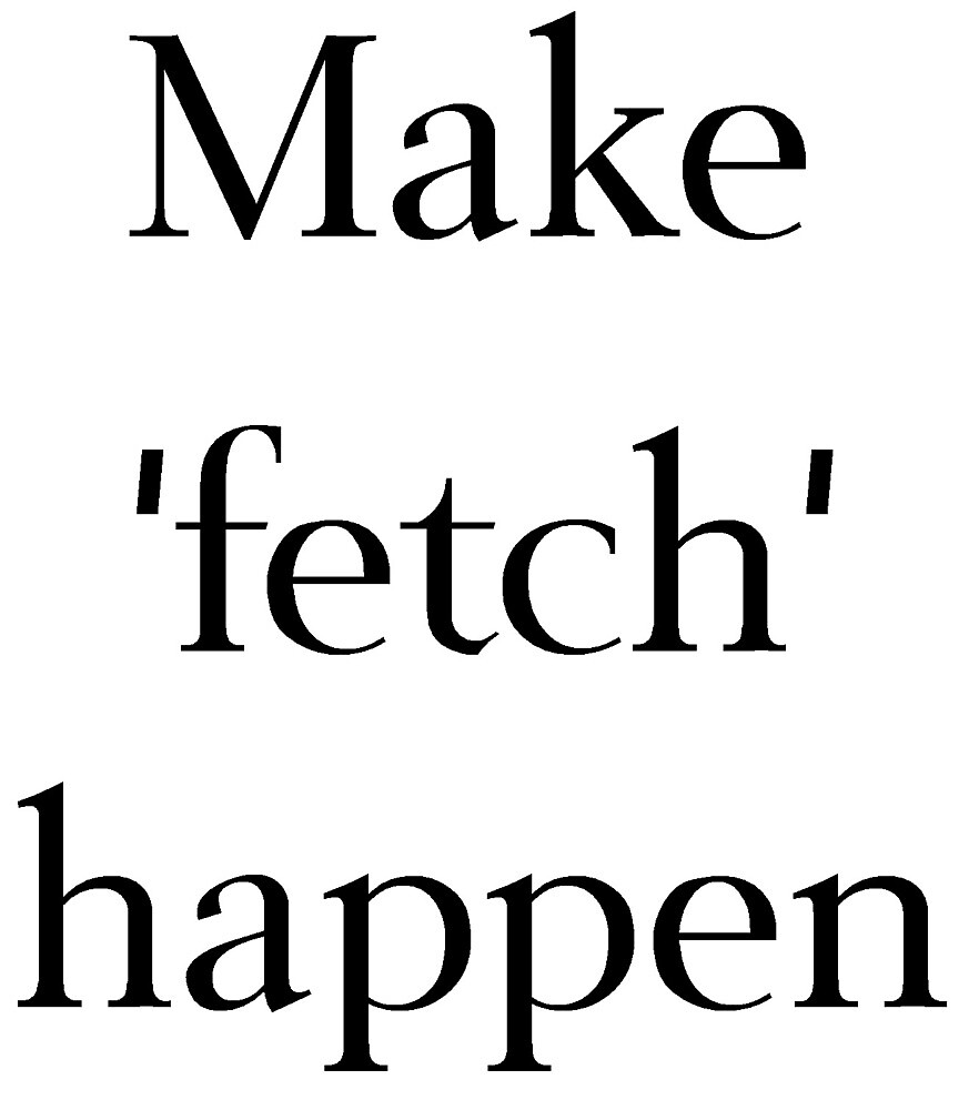 Make 'Fetch' Happen by shesabella