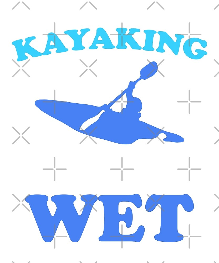 Kayaking makes me wet by dreamhustle