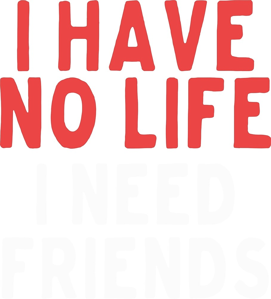 I have no life I need friends by AUTTUM HEART