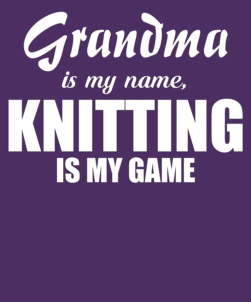 Grandma Is My Name Knitting Is My Game by AlwaysAwesome