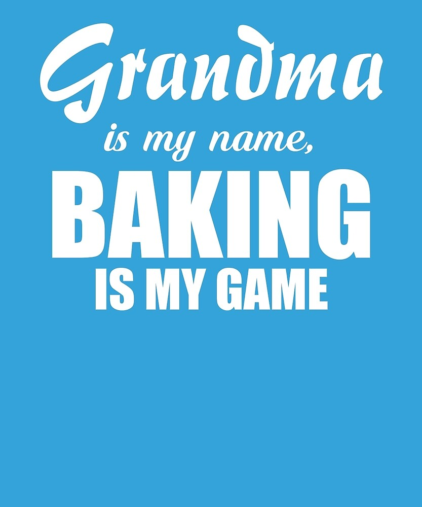 Grandma Is My Name Baking Is My Game  by AlwaysAwesome