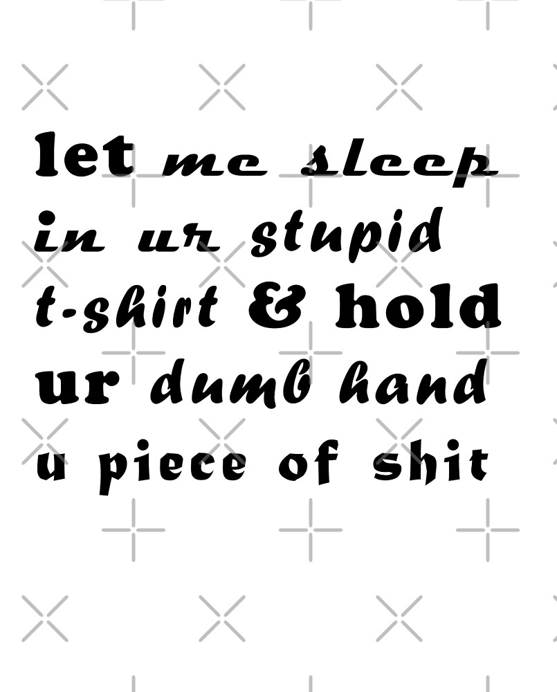 let me sleep in ur stupid t-shirt & hold ur dumb hand u piece of shit by almostruined