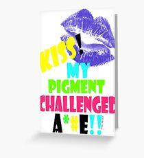 KISS MY PIGMENT CHALLENGED A**E Greeting Card