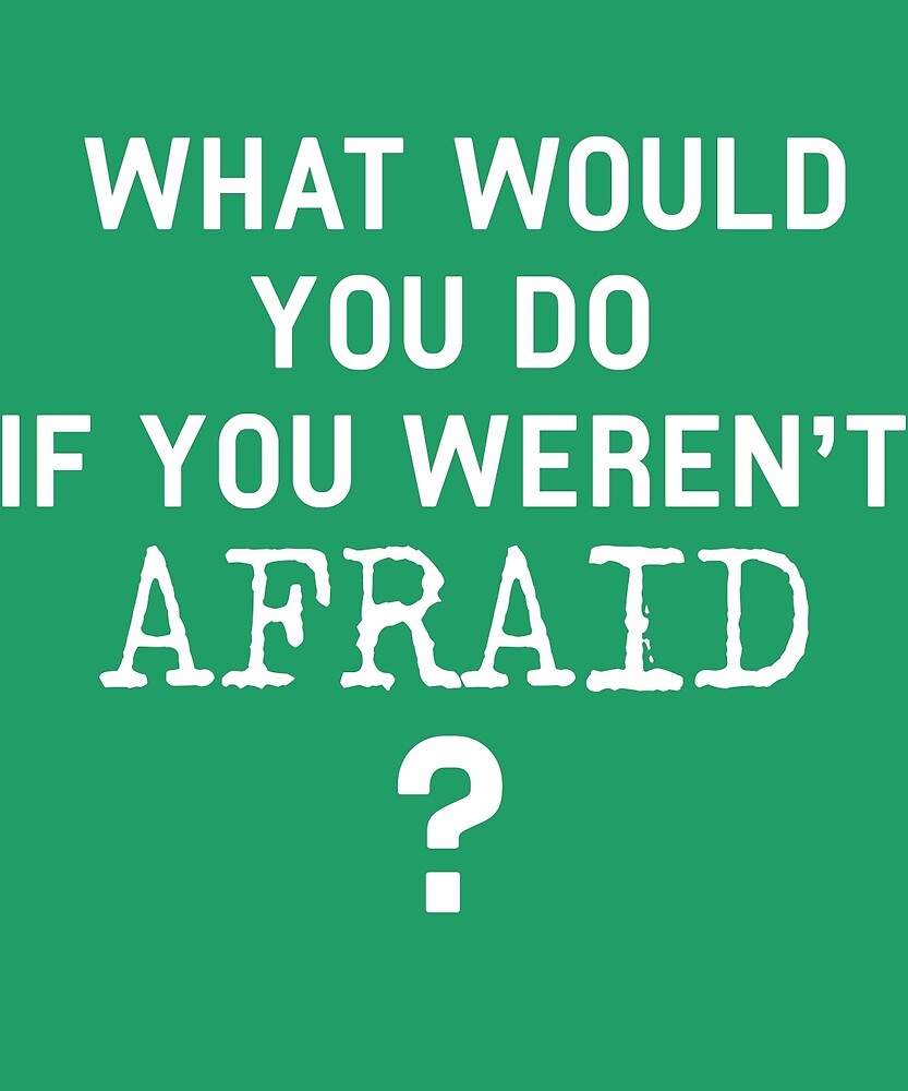 What Would You Do If You Weren't Afraid?  by AlwaysAwesome