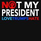 NOT MY PRESIDENT - LOVE TRUMPS HATE by Thelittlelord