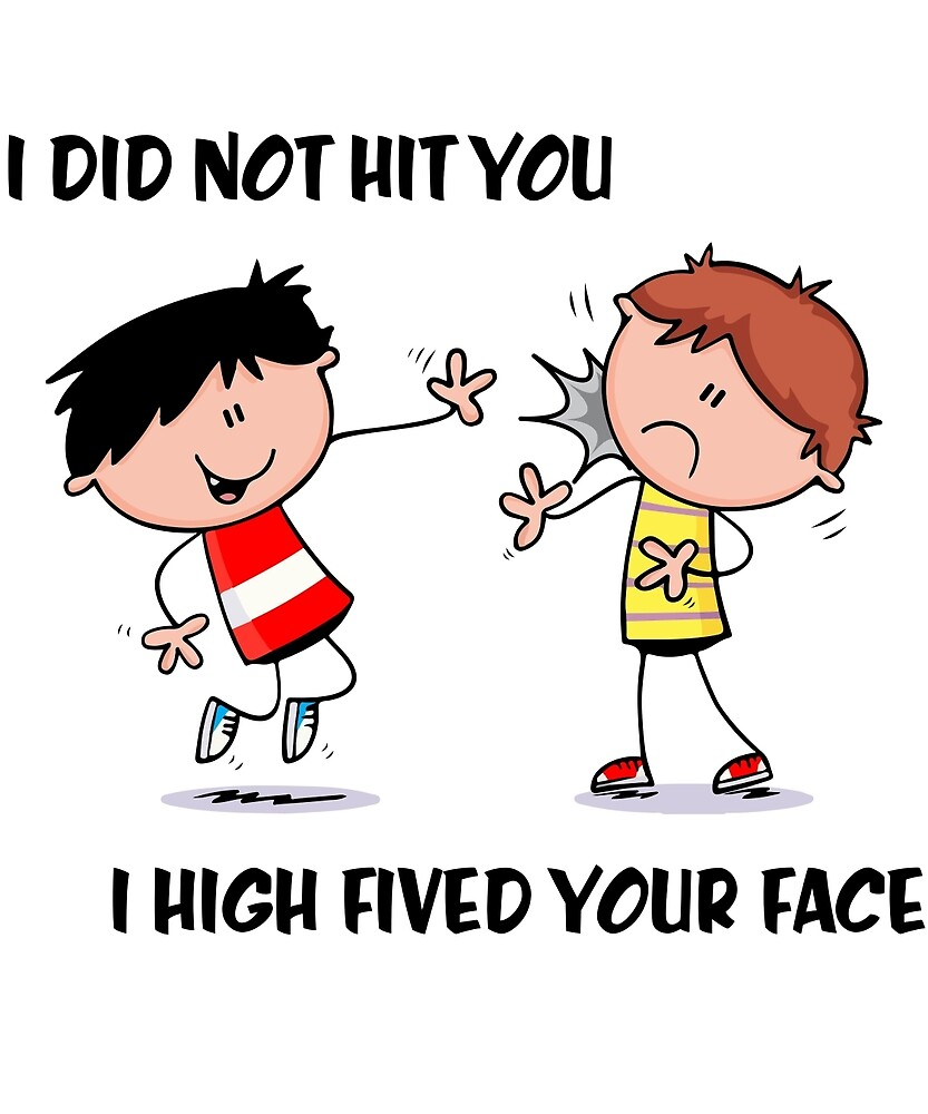 I did not hit you i high fived your face  by bucksworthy